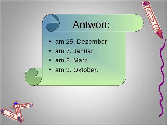 Antwort: am 25. Dezember. am 7. Januar. am 8. März. am 3. Oktober.