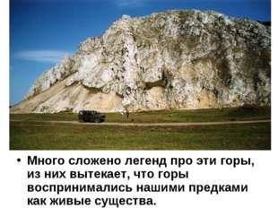 Много сложено легенд про эти горы, из них вытекает, что горы воспринимались н