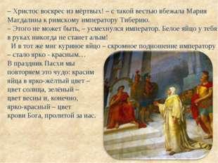 – Христос воскрес из мёртвых! – с такой вестью вбежала Мария Магдалина к римс