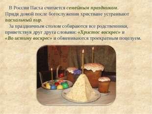В России Пасха считается семейным праздником. Придя домой после богослужения
