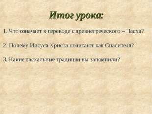 Итог урока: 1. Что означает в переводе с древнегреческого – Пасха? 2. Почему