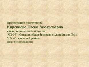 Презентацию подготовила Кирсанова Елена Анатольевна, учитель начальных классо
