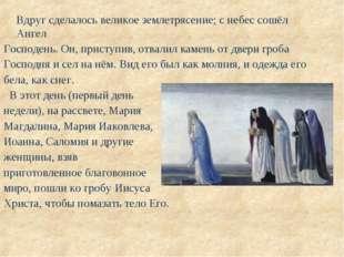 Вдруг сделалось великое землетрясение; с небес сошёл Ангел Господень. Он, пр