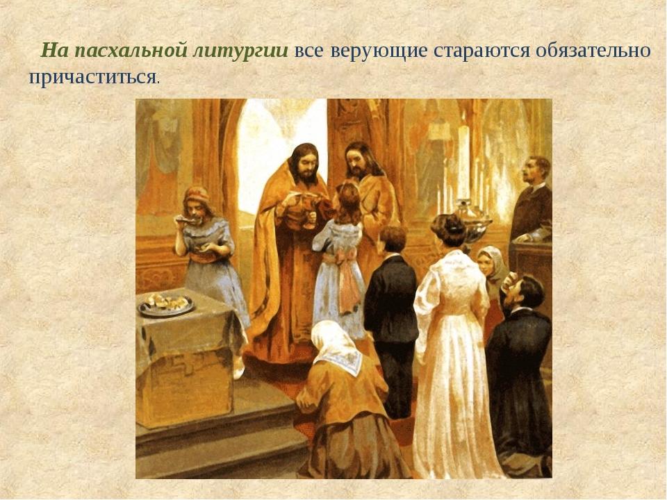 На пасхальной литургии все верующие стараются обязательно причаститься.