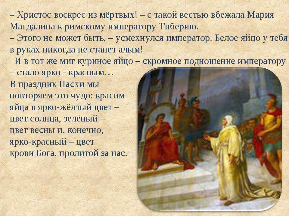 – Христос воскрес из мёртвых! – с такой вестью вбежала Мария Магдалина к римс...