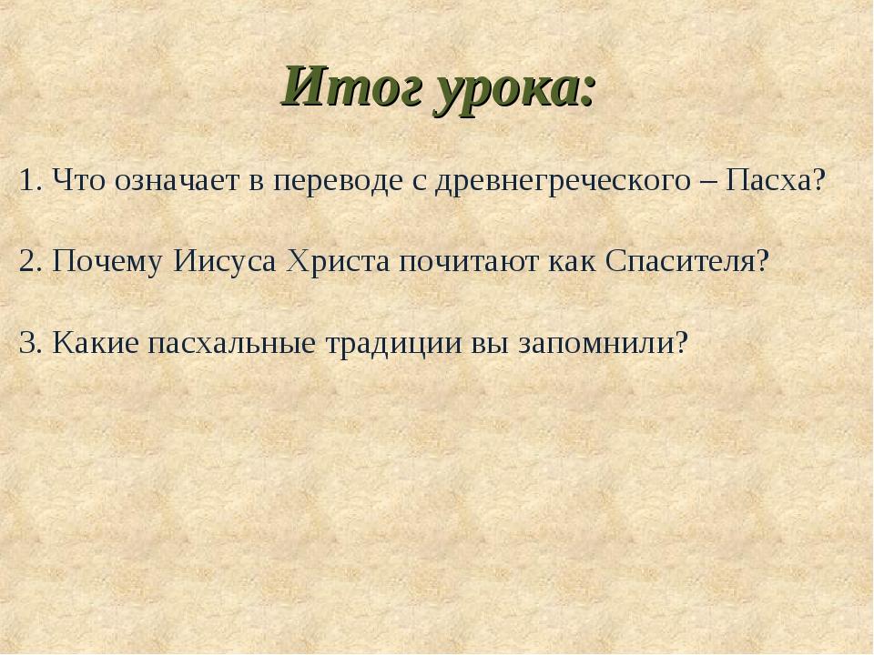 Итог урока: 1. Что означает в переводе с древнегреческого – Пасха? 2. Почему...