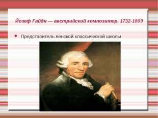 Йозеф Гайдн — австрийский композитор. 1732-1809 Представитель венской классич