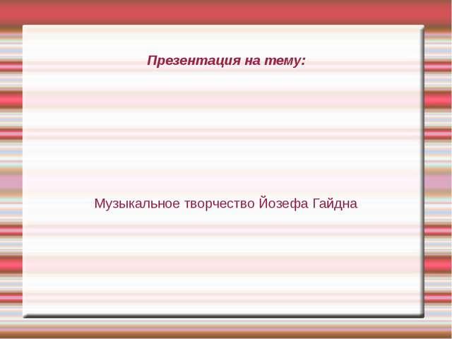Презентация на тему: Музыкальное творчество Йозефа Гайдна