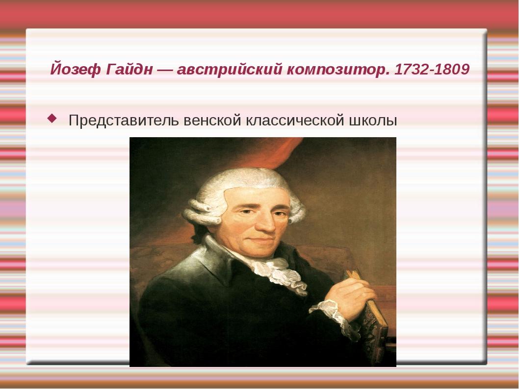 Йозеф Гайдн — австрийский композитор. 1732-1809 Представитель венской классич...