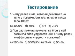 Тестирование 1.Чему равна сила, которая действует на тело у поверхности земли