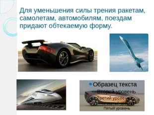 Для уменьшения силы трения ракетам, самолетам, автомобилям, поездам придают о