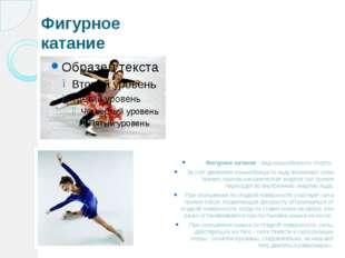 Фигурное катание Фигурное катание - вид конькобежного спорта. За счет движени