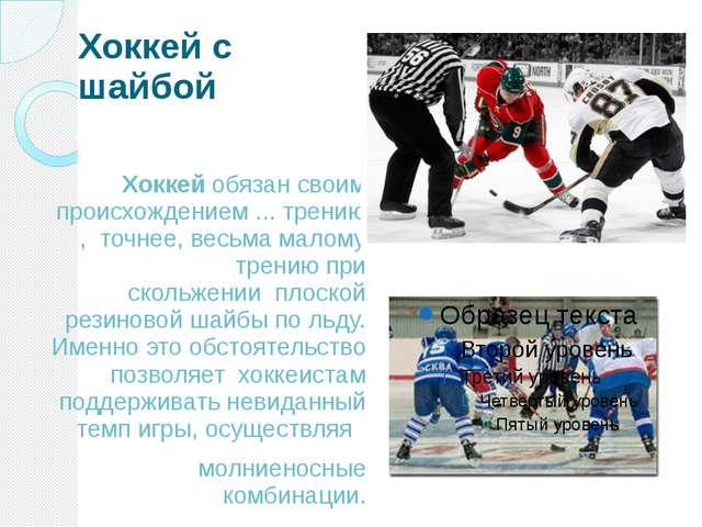 Хоккей с шайбой Хоккей обязансвоим происхождением ...трению,точнее, весьм...