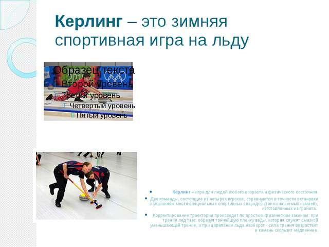 Керлинг – это зимняя спортивная игра на льду Керлинг – игра для людей любого...