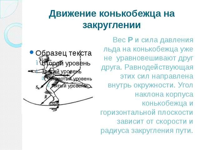Движение конькобежца на закруглении Вес P и сила давления льда на конькобежца...