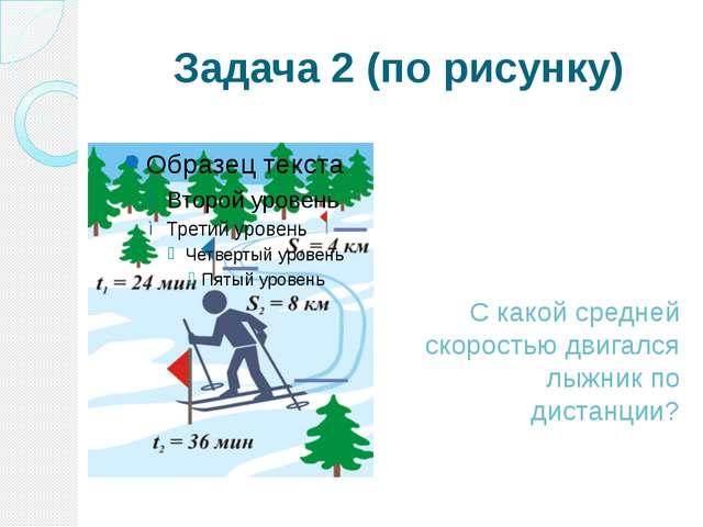 Задача 2 (по рисунку) С какой средней скоростью двигался лыжник по дистанции?
