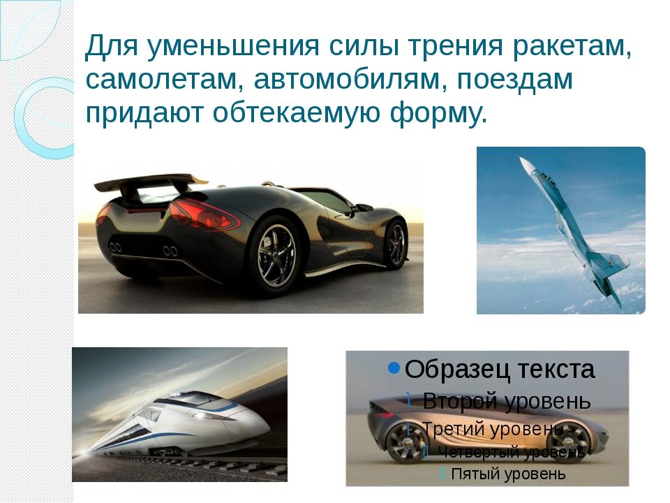 Для уменьшения силы трения ракетам, самолетам, автомобилям, поездам придают о...