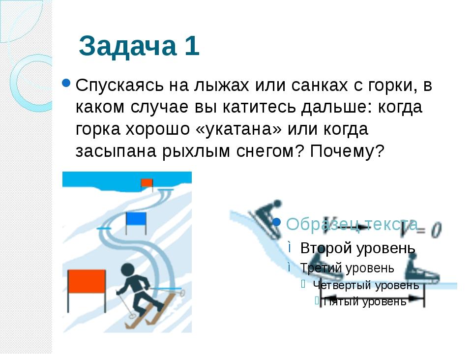 Задача 1 Спускаясь на лыжах или санках с горки, в каком случае вы катитесь да...