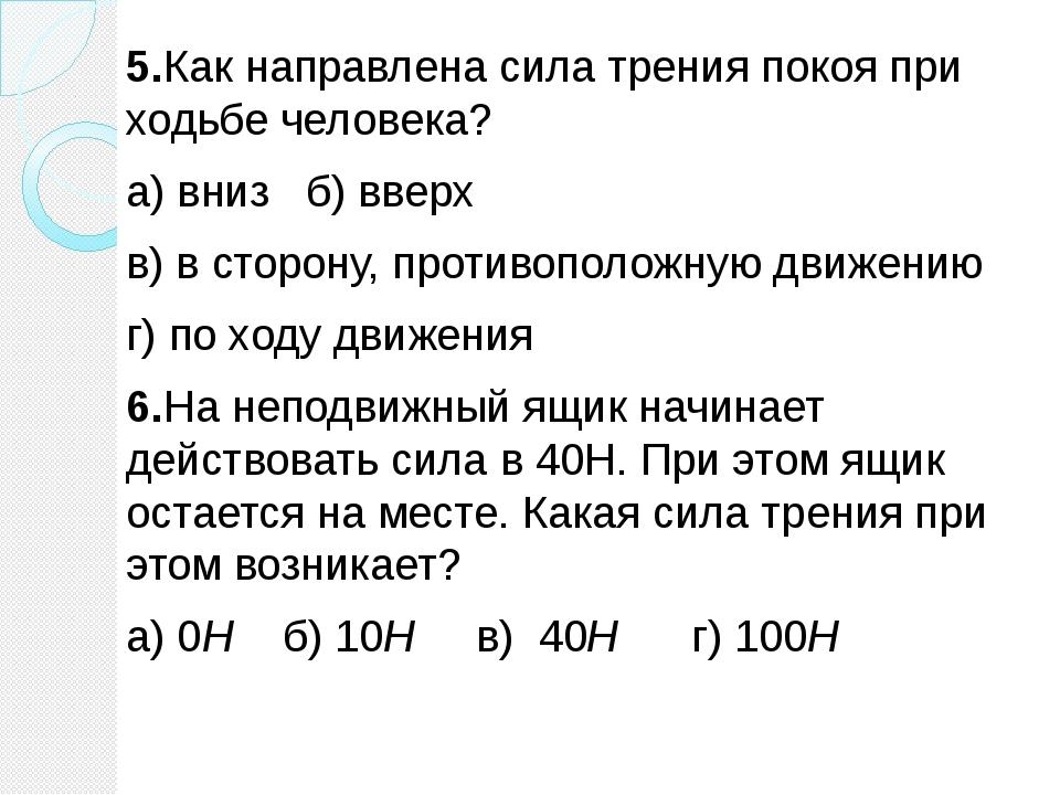 5.Как направлена сила трения покоя при ходьбе человека? а) вниз б) вверх в) в...