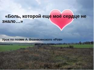 «Боль, которой еще моё сердце не знало…» Урок по поэме А. Вознесенского «Ров»