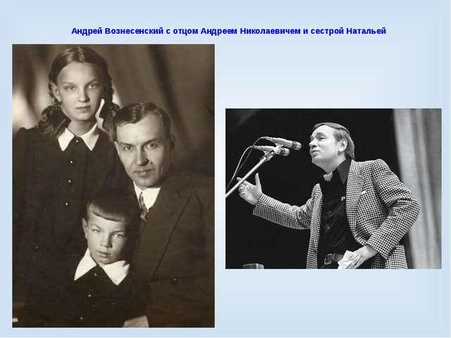 Андрей Вознесенский с отцом Андреем Николаевичем и сестрой Натальей