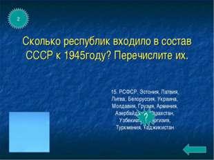 Сколько республик входило в состав СССР к 1945году? Перечислите их. 15. РСФСР