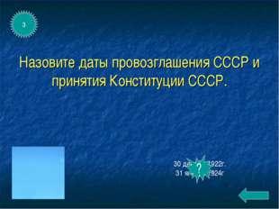 Назовите даты провозглашения СССР и принятия Конституции СССР. 30 декабря1922
