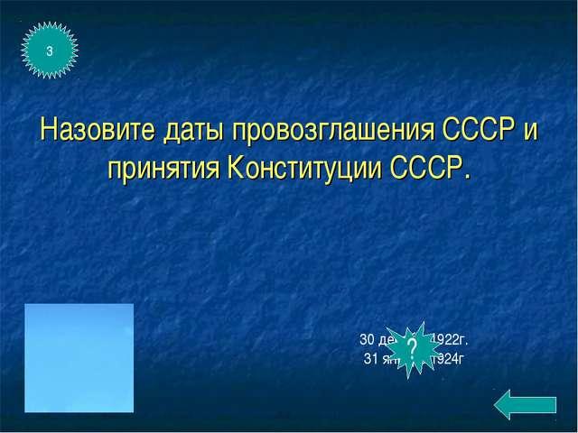 Назовите даты провозглашения СССР и принятия Конституции СССР. 30 декабря1922...