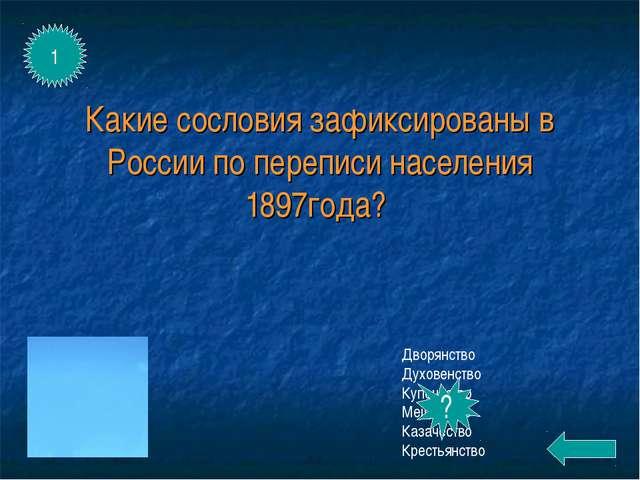 Какие сословия зафиксированы в России по переписи населения 1897года? Дворянс...