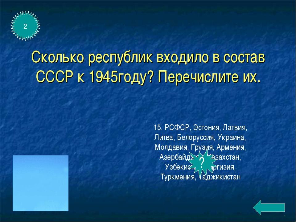 Сколько республик входило в состав СССР к 1945году? Перечислите их. 15. РСФСР...