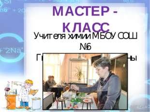 МАСТЕР - КЛАСС Учителя химии МБОУ СОШ №6 Гвоздевой Татьяны Львовны