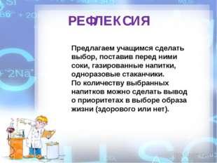 РЕФЛЕКСИЯ Предлагаем учащимся сделать выбор, поставив перед ними соки, газиро