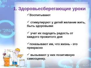 1. Здоровьесберегающие уроки Воспитывают стимулируют у детей желание жить, бы