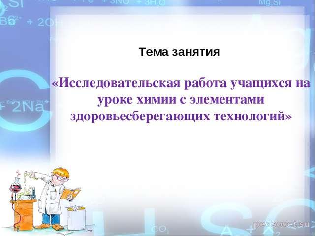 Тема занятия «Исследовательская работа учащихся на уроке химии с элементами з...
