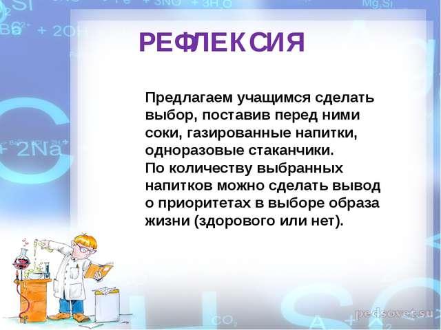 РЕФЛЕКСИЯ Предлагаем учащимся сделать выбор, поставив перед ними соки, газиро...