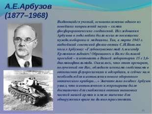А.Е.Арбузов (1877–1968) * Выдающийся ученый, основоположник одного из новейши