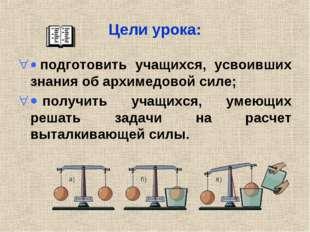Цели урока: · подготовить учащихся, усвоивших знания об архимедовой силе; · п
