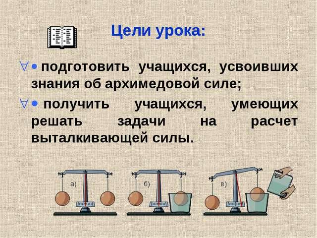 Цели урока: · подготовить учащихся, усвоивших знания об архимедовой силе; · п...