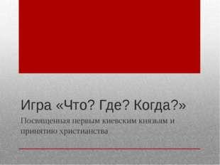 Игра «Что? Где? Когда?» Посвященная первым киевским князьям и принятию христи