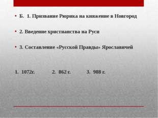 Б. 1. Призвание Рюрика на княжение в Новгород 2. Введение христианства на Ру