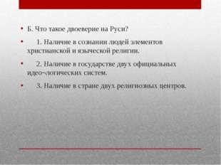 Б. Что такое двоеверие на Руси? 1. Наличие в сознании людей элементов христи