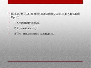 В. Каким был порядок престолонаследия в Киевской Руси? 1. Старшему в роде. 2