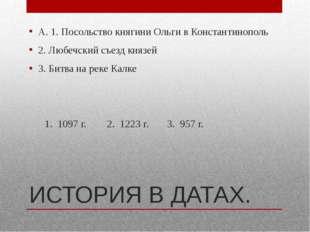 ИСТОРИЯ В ДАТАХ. А. 1. Посольство княгини Ольги в Константинополь 2. Любечски