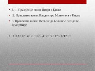 Б. 1. Правление князя Игоря в Киеве 2. Правление князя Владимира Мономаха в