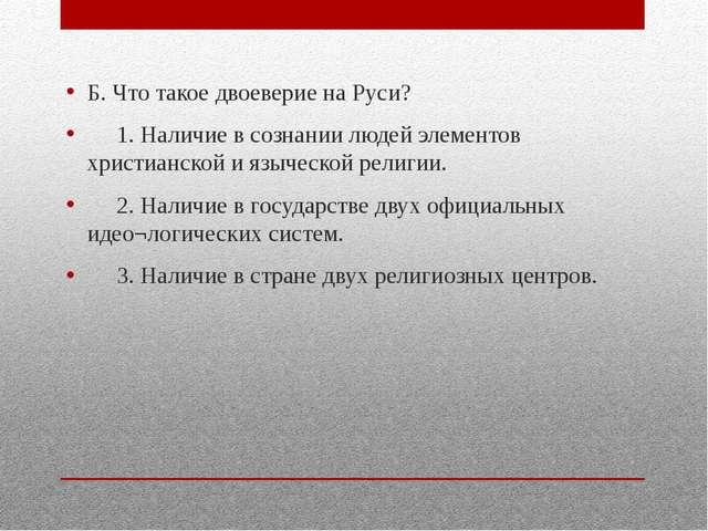 Б. Что такое двоеверие на Руси? 1. Наличие в сознании людей элементов христи...