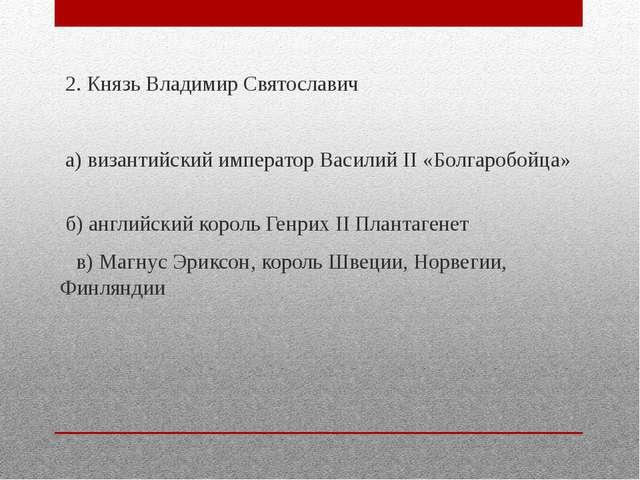 2. Князь Владимир Святославич а) византийский император Василий II «Болгароб...