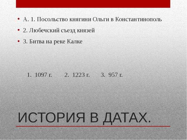 ИСТОРИЯ В ДАТАХ. А. 1. Посольство княгини Ольги в Константинополь 2. Любечски...