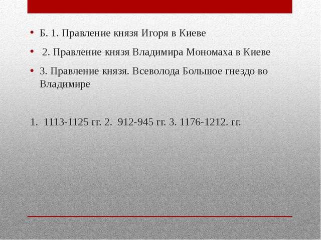 Б. 1. Правление князя Игоря в Киеве 2. Правление князя Владимира Мономаха в...