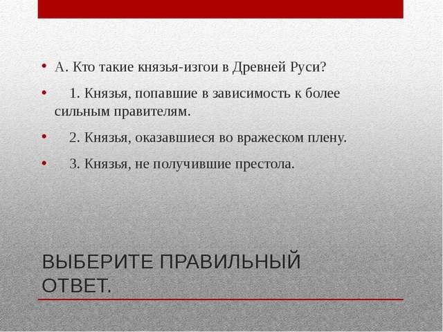 ВЫБЕРИТЕ ПРАВИЛЬНЫЙ ОТВЕТ. А. Кто такие князья-изгои в Древней Руси? 1. Князь...
