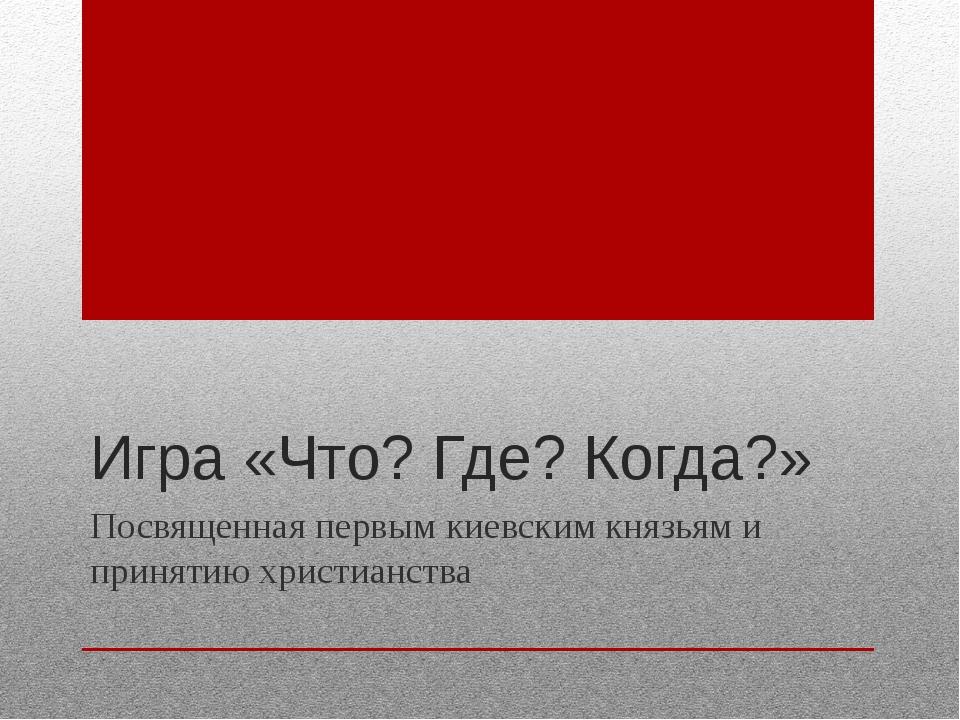 Игра «Что? Где? Когда?» Посвященная первым киевским князьям и принятию христи...